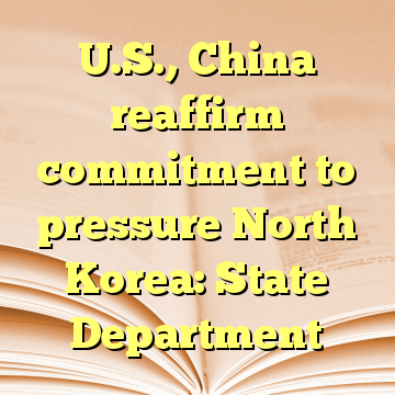 U.S., China reaffirm commitment to pressure North Korea: State Department