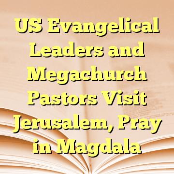 US Evangelical Leaders and Megachurch Pastors Visit Jerusalem, Pray in Magdala