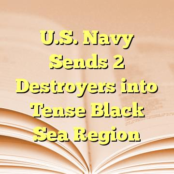 U.S. Navy Sends 2 Destroyers into Tense Black Sea Region