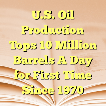 U.S. Oil Production Tops 10 Million Barrels A Day for First Time Since 1970