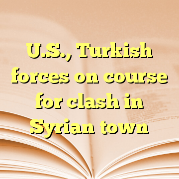 U.S., Turkish forces on course for clash in Syrian town