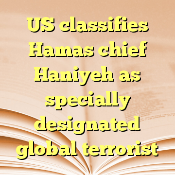 US classifies Hamas chief Haniyeh as specially designated global terrorist