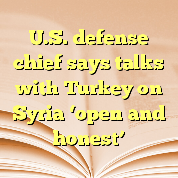 U.S. defense chief says talks with Turkey on Syria 'open and honest'