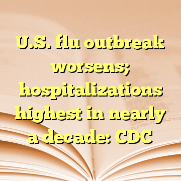 U.S. flu outbreak worsens; hospitalizations highest in nearly a decade: CDC