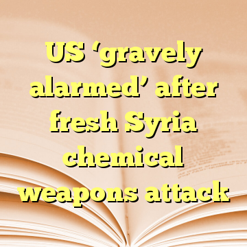 US 'gravely alarmed' after fresh Syria chemical weapons attack