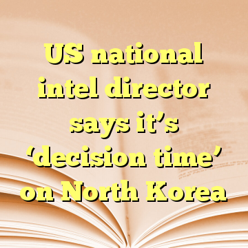 US national intel director says it's 'decision time' on North Korea