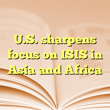 U.S. sharpens focus on ISIS in Asia and Africa