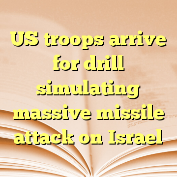 US troops arrive for drill simulating massive missile attack on Israel