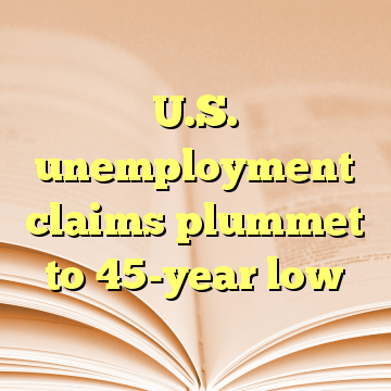 U.S. unemployment claims plummet to 45-year low