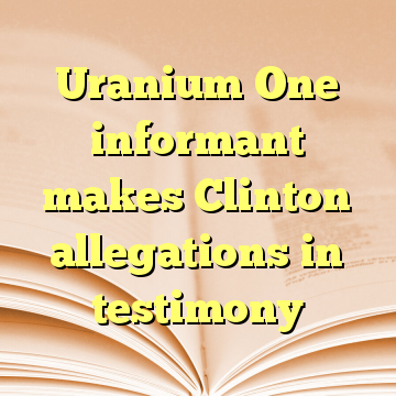 Uranium One informant makes Clinton allegations in testimony