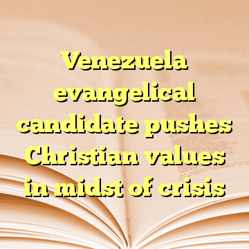 Venezuela evangelical candidate pushes Christian values in midst of crisis