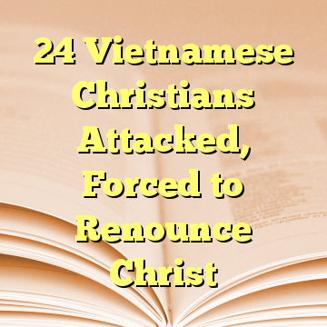 24 Vietnamese Christians Attacked, Forced to Renounce Christ