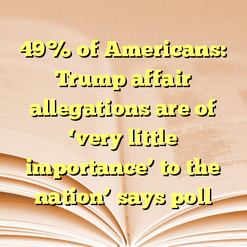 49% of Americans: Trump affair allegations are of 'very little importance' to the nation' says poll