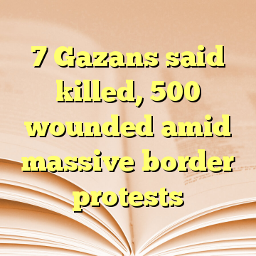 7 Gazans said killed, 500 wounded amid massive border protests