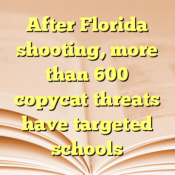 After Florida shooting, more than 600 copycat threats have targeted schools
