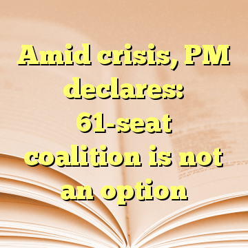 Amid crisis, PM declares: 61-seat coalition is not an option