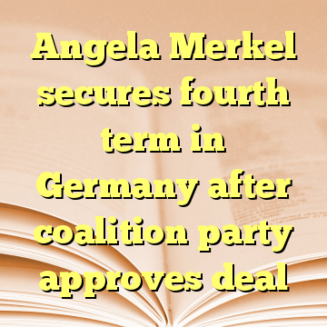 Angela Merkel secures fourth term in Germany after coalition party approves deal