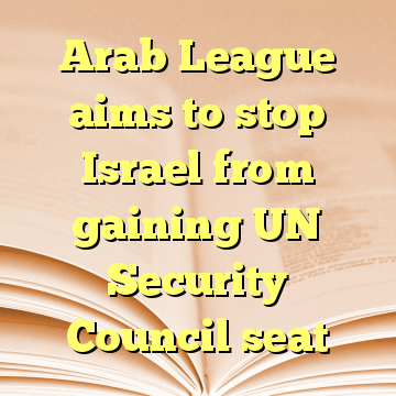 Arab League aims to stop Israel from gaining UN Security Council seat