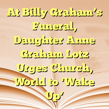 At Billy Graham's Funeral, Daughter Anne Graham Lotz Urges Church, World to 'Wake Up'