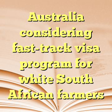 Australia considering fast-track visa program for white South African farmers
