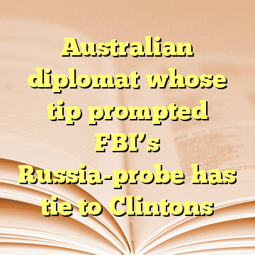 Australian diplomat whose tip prompted FBI's Russia-probe has tie to Clintons