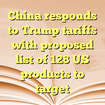 China responds to Trump tariffs with proposed list of 128 US products to target
