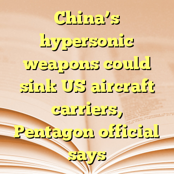 China's hypersonic weapons could sink US aircraft carriers, Pentagon official says