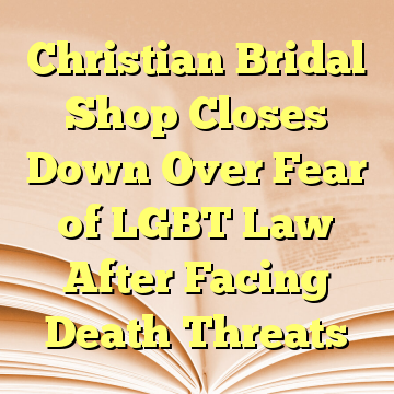 Christian Bridal Shop Closes Down Over Fear of LGBT Law After Facing Death Threats