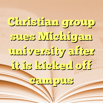 Christian group sues Michigan university after it is kicked off campus