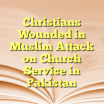 Christians Wounded in Muslim Attack on Church Service in Pakistan