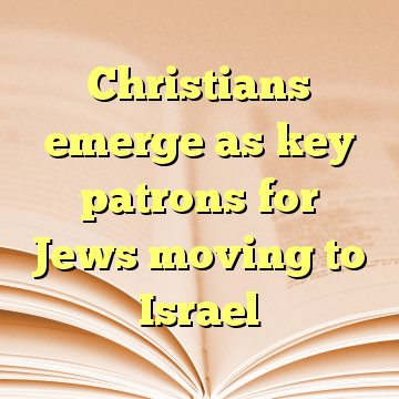 Christians emerge as key patrons for Jews moving to Israel
