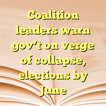 Coalition leaders warn gov't on verge of collapse, elections by June
