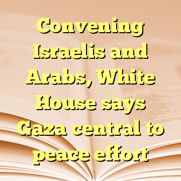 Convening Israelis and Arabs, White House says Gaza central to peace effort