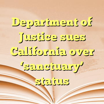 Department of Justice sues California over 'sanctuary' status