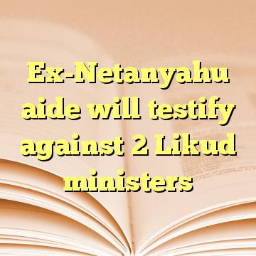 Ex-Netanyahu aide will testify against 2 Likud ministers