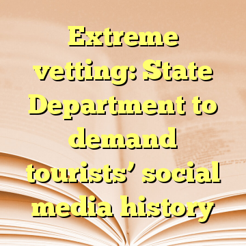 Extreme vetting: State Department to demand tourists' social media history