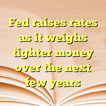 Fed raises rates as it weighs tighter money over the next few years