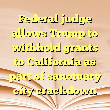 Federal judge allows Trump to withhold grants to California as part of sanctuary city crackdown