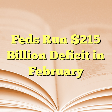 Feds Run $215 Billion Deficit in February