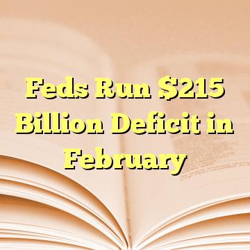Feds Run $215 Billion Deficit in February