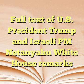 Full text of U.S. President Trump and Israeli PM Netanyahu White House remarks