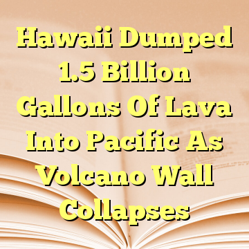 Hawaii Dumped 1.5 Billion Gallons Of Lava Into Pacific As Volcano Wall Collapses