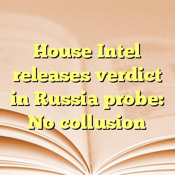 House Intel releases verdict in Russia probe: No collusion
