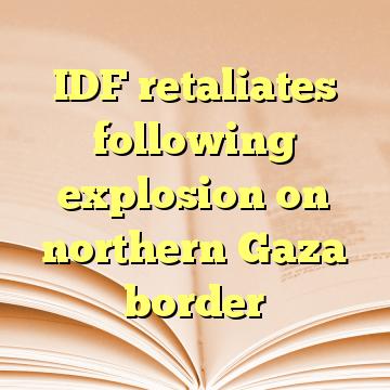 IDF retaliates following explosion on northern Gaza border