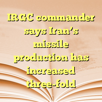 IRGC commander says Iran's missile production has increased three-fold