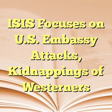 ISIS Focuses on U.S. Embassy Attacks, Kidnappings of Westerners