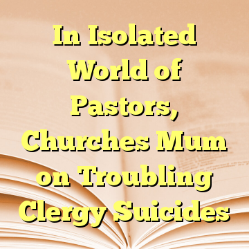 In Isolated World of Pastors, Churches Mum on Troubling Clergy Suicides