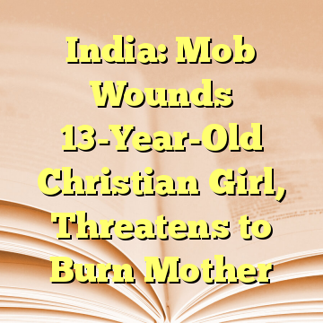 India: Mob Wounds 13-Year-Old Christian Girl, Threatens to Burn Mother