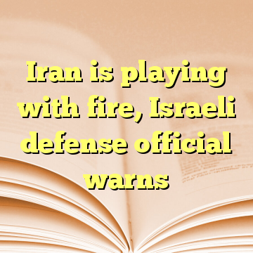 Iran is playing with fire, Israeli defense official warns