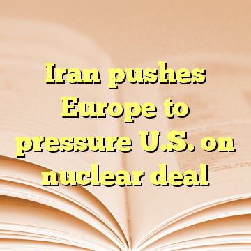 Iran pushes Europe to pressure U.S. on nuclear deal
